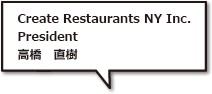 Create Restaurants NY Inc. President 高橋 直樹
