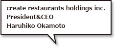 create restaurants holdings inc.President&CEOHaruhiko Okamoto